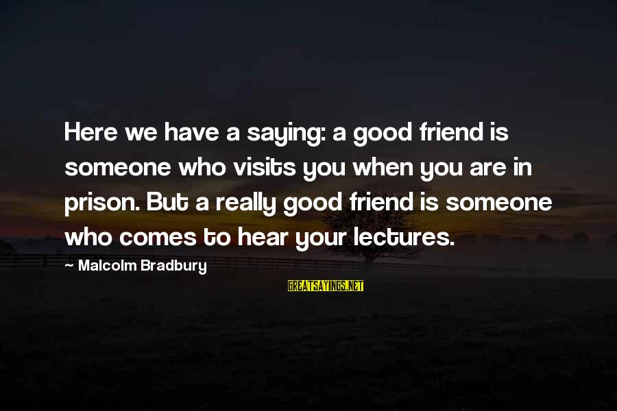 Lectures Sayings By Malcolm Bradbury: Here we have a saying: a good friend is someone who visits you when you