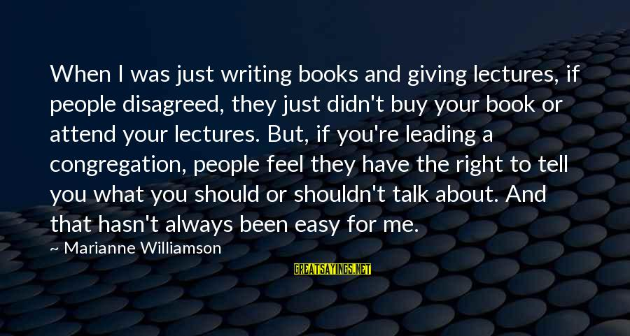 Lectures Sayings By Marianne Williamson: When I was just writing books and giving lectures, if people disagreed, they just didn't