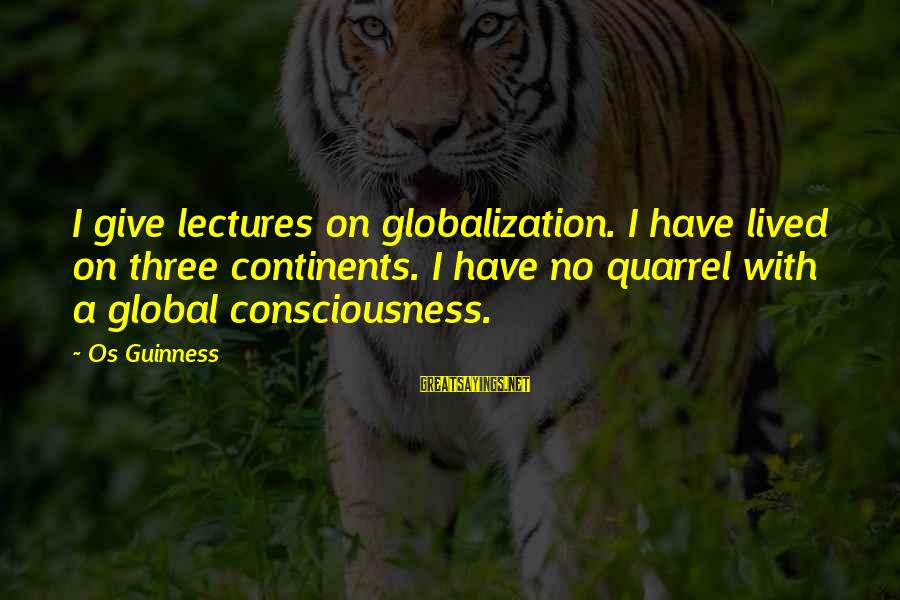 Lectures Sayings By Os Guinness: I give lectures on globalization. I have lived on three continents. I have no quarrel