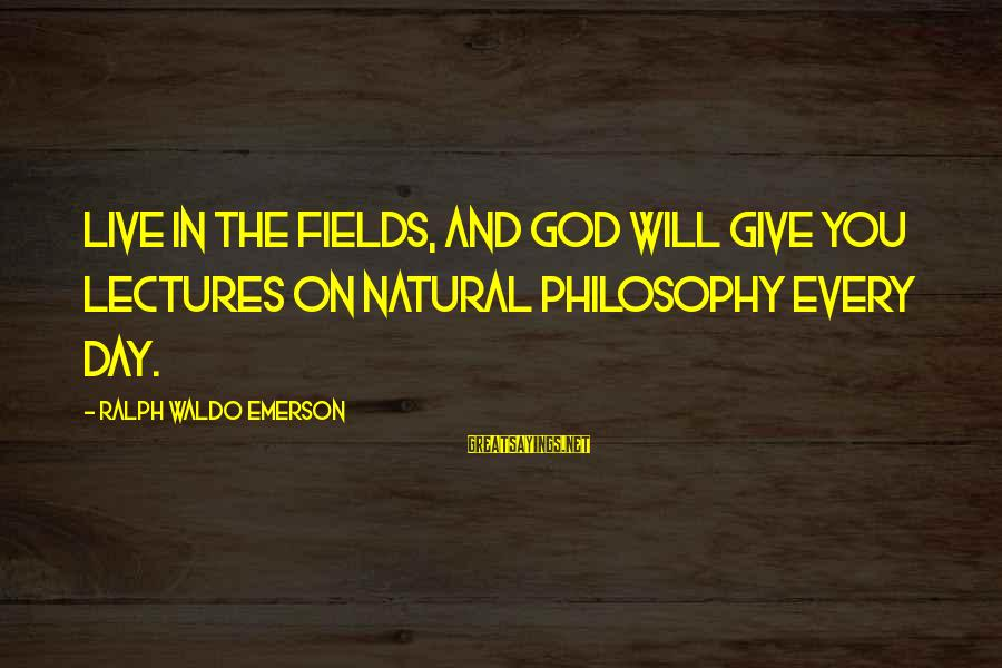 Lectures Sayings By Ralph Waldo Emerson: Live in the fields, and God will give you lectures on natural philosophy every day.
