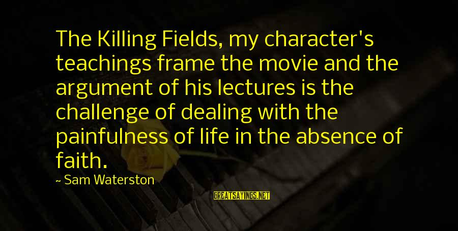 Lectures Sayings By Sam Waterston: The Killing Fields, my character's teachings frame the movie and the argument of his lectures
