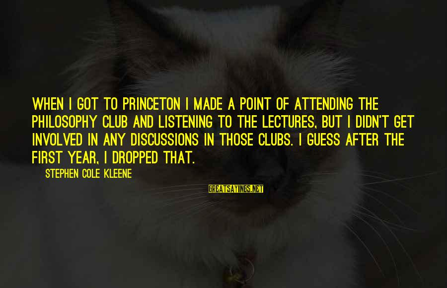 Lectures Sayings By Stephen Cole Kleene: When I got to Princeton I made a point of attending the Philosophy Club and