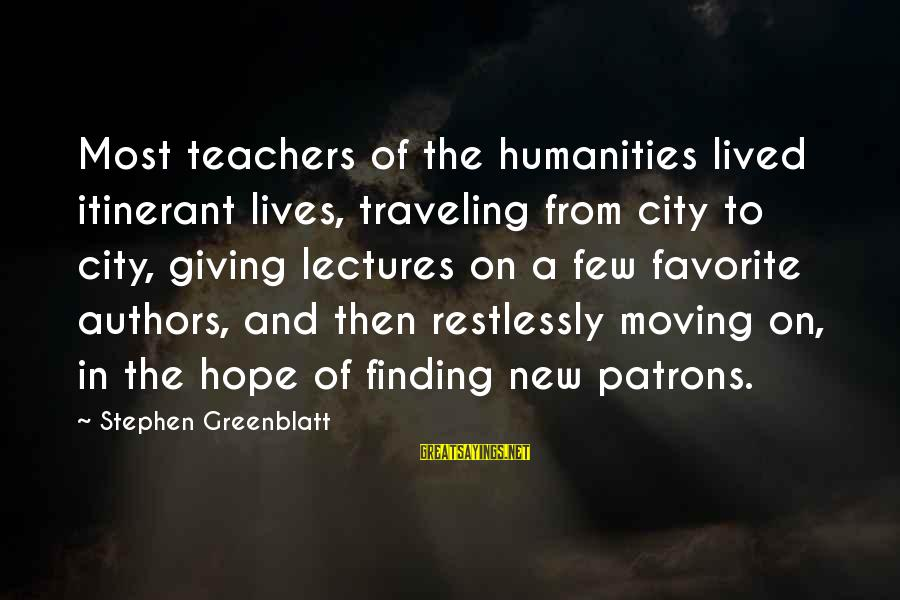 Lectures Sayings By Stephen Greenblatt: Most teachers of the humanities lived itinerant lives, traveling from city to city, giving lectures