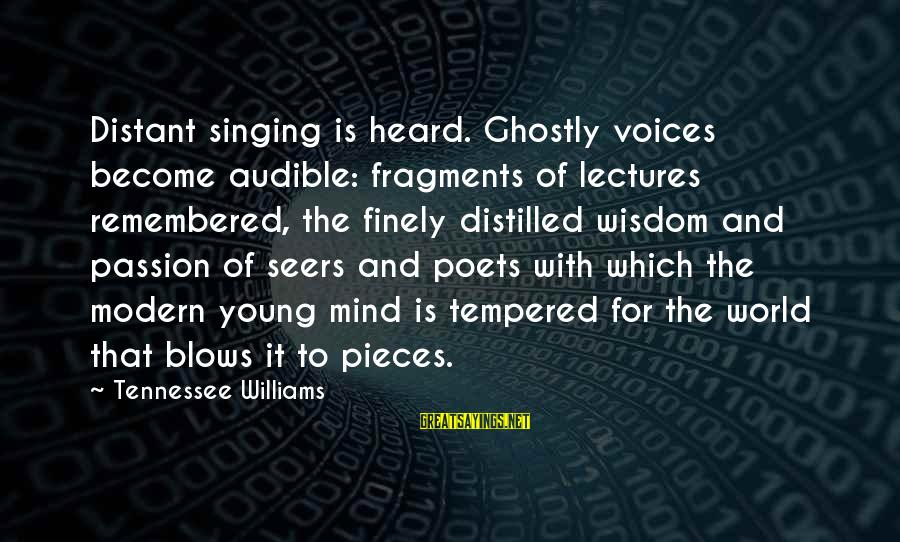 Lectures Sayings By Tennessee Williams: Distant singing is heard. Ghostly voices become audible: fragments of lectures remembered, the finely distilled