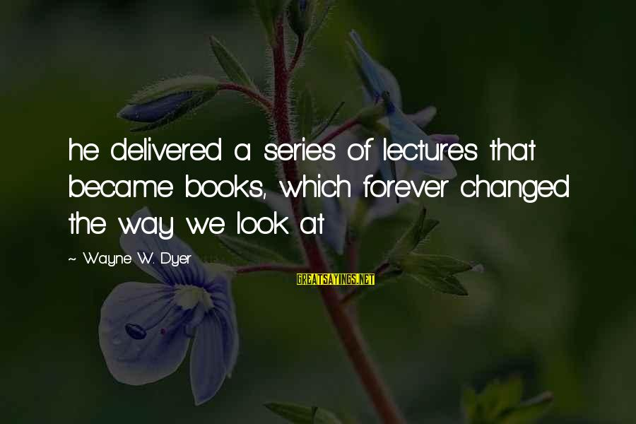 Lectures Sayings By Wayne W. Dyer: he delivered a series of lectures that became books, which forever changed the way we
