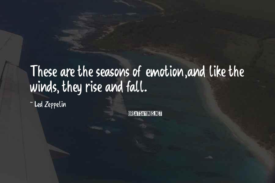 Led Zeppelin Sayings: These are the seasons of emotion,and like the winds, they rise and fall.
