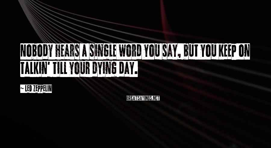 Led Zeppelin Sayings: Nobody hears a single word you say, but you keep on talkin' till your dying