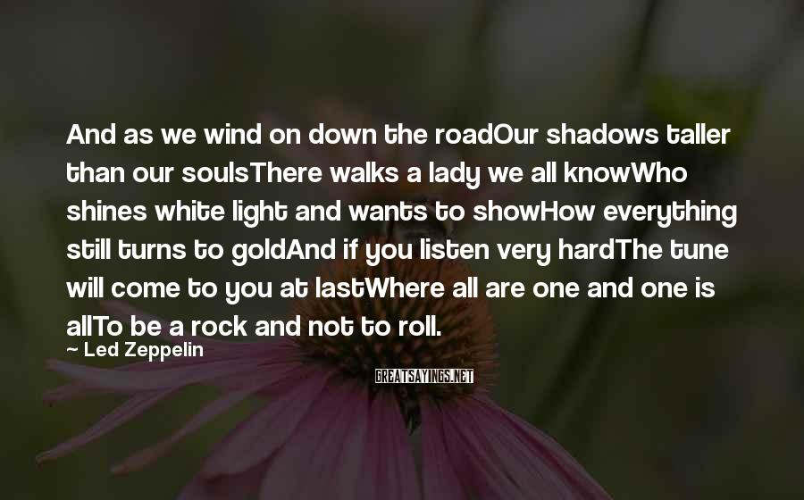 Led Zeppelin Sayings: And as we wind on down the roadOur shadows taller than our soulsThere walks a