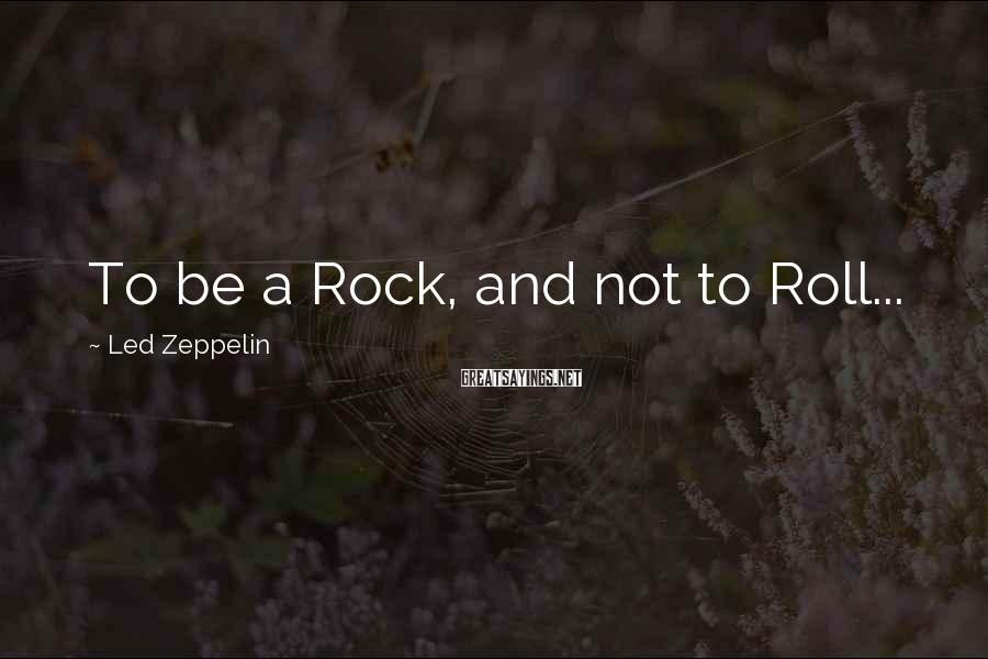 Led Zeppelin Sayings: To be a Rock, and not to Roll...