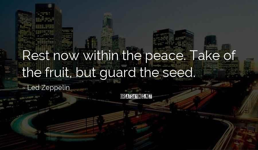 Led Zeppelin Sayings: Rest now within the peace. Take of the fruit, but guard the seed.