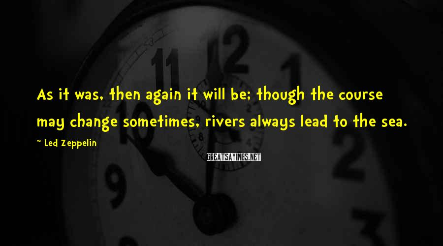 Led Zeppelin Sayings: As it was, then again it will be; though the course may change sometimes, rivers