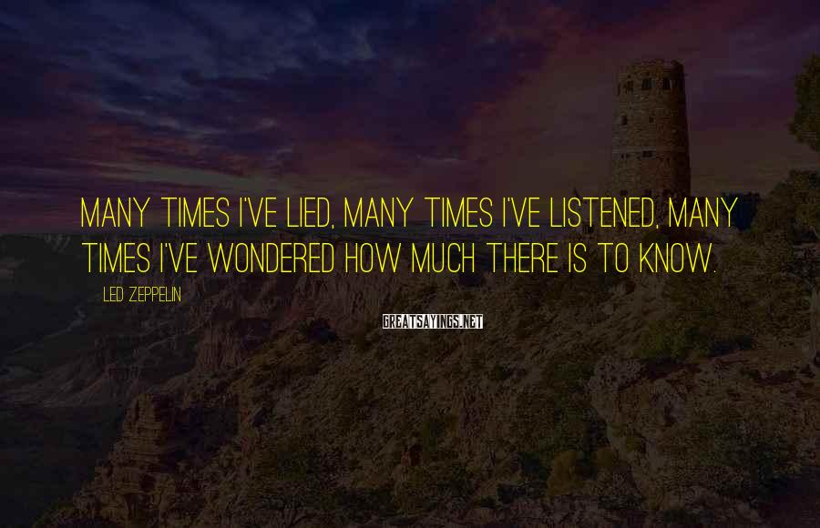 Led Zeppelin Sayings: Many times I've lied, many times I've listened, many times I've wondered how much there