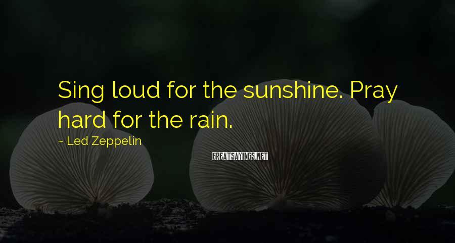 Led Zeppelin Sayings: Sing loud for the sunshine. Pray hard for the rain.