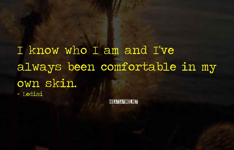 Ledisi Sayings: I know who I am and I've always been comfortable in my own skin.