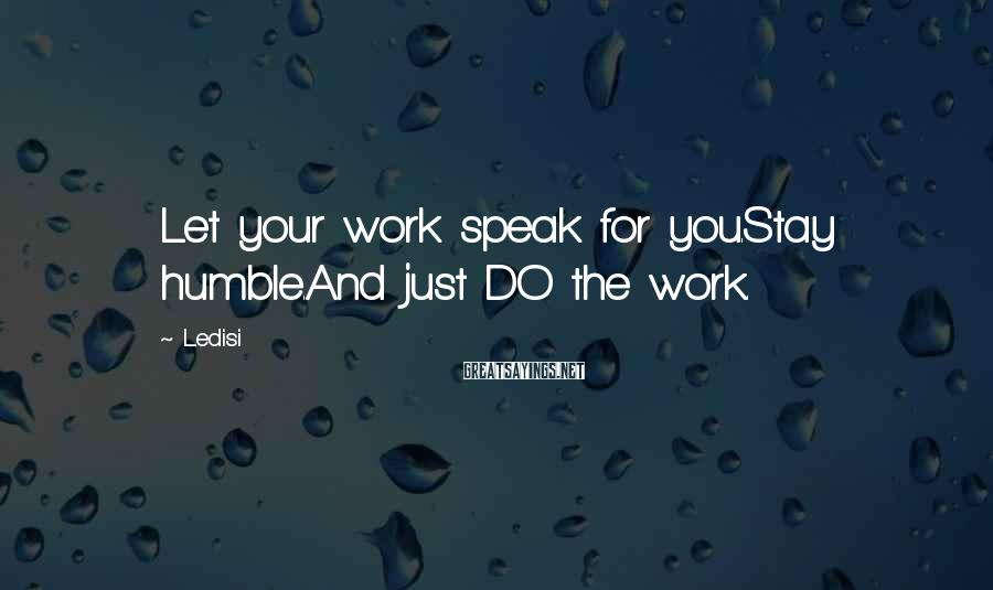 Ledisi Sayings: Let your work speak for you.Stay humble.And just DO the work.