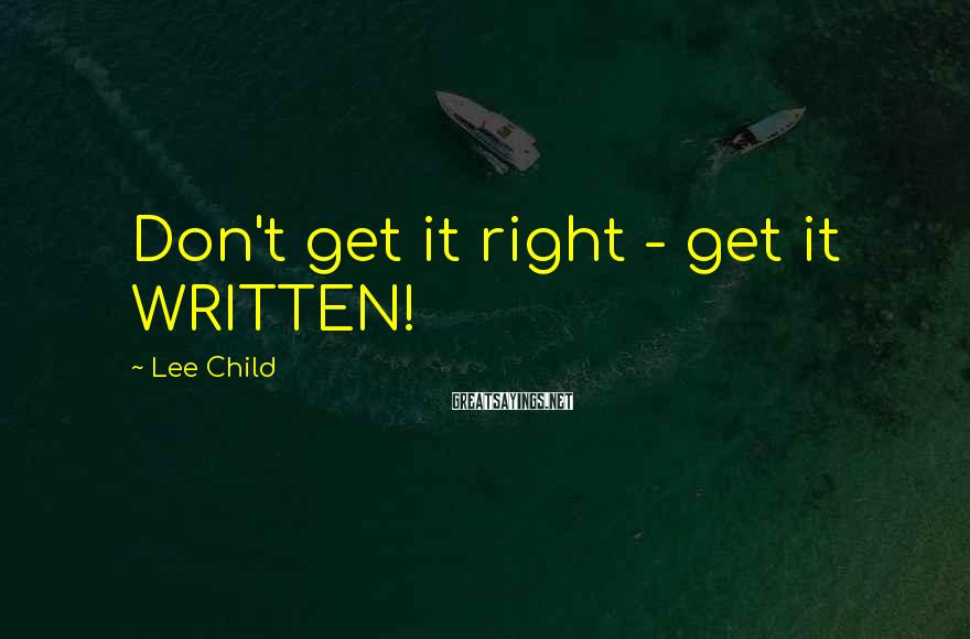 Lee Child Sayings: Don't get it right - get it WRITTEN!