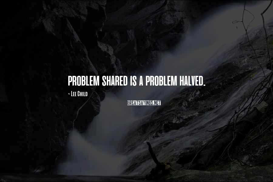 Lee Child Sayings: problem shared is a problem halved.