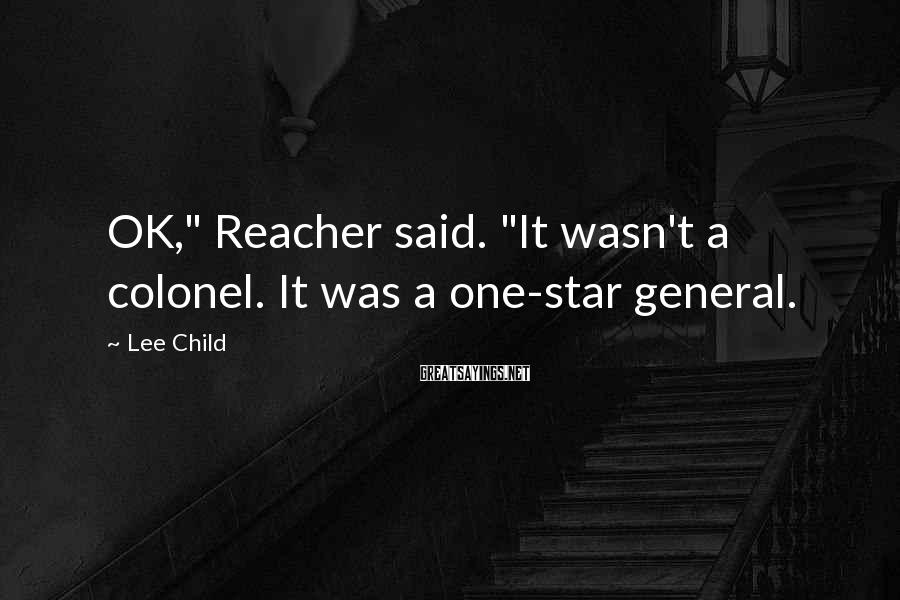 "Lee Child Sayings: OK,"" Reacher said. ""It wasn't a colonel. It was a one-star general."