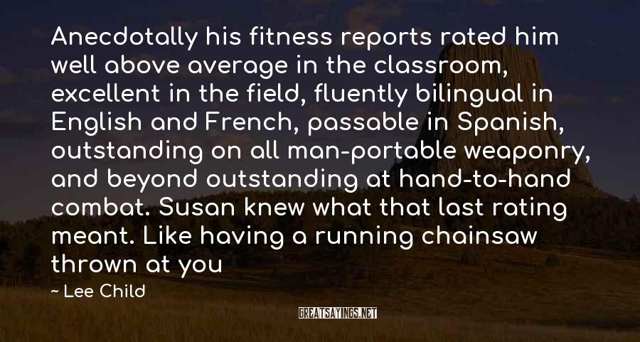 Lee Child Sayings: Anecdotally his fitness reports rated him well above average in the classroom, excellent in the