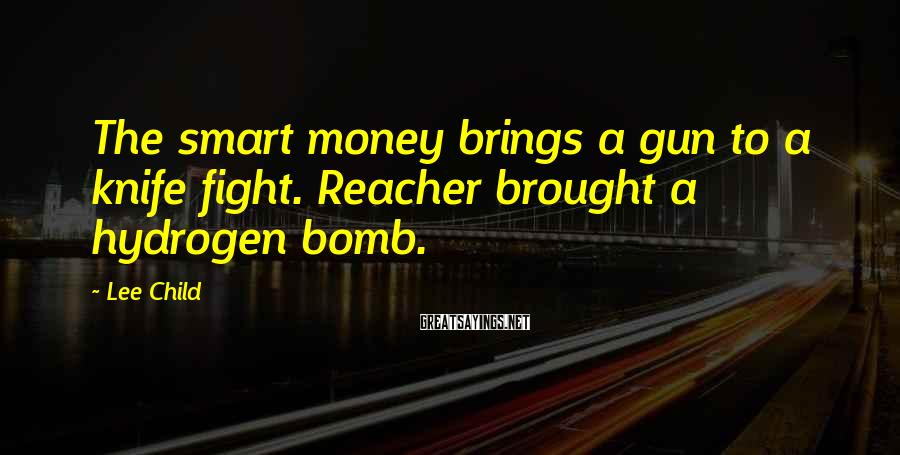 Lee Child Sayings: The smart money brings a gun to a knife fight. Reacher brought a hydrogen bomb.