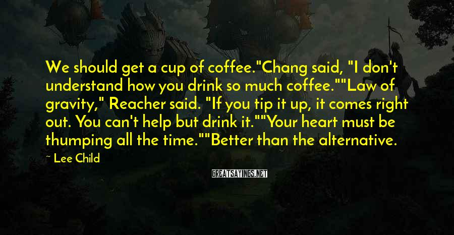 "Lee Child Sayings: We should get a cup of coffee.""Chang said, ""I don't understand how you drink so"