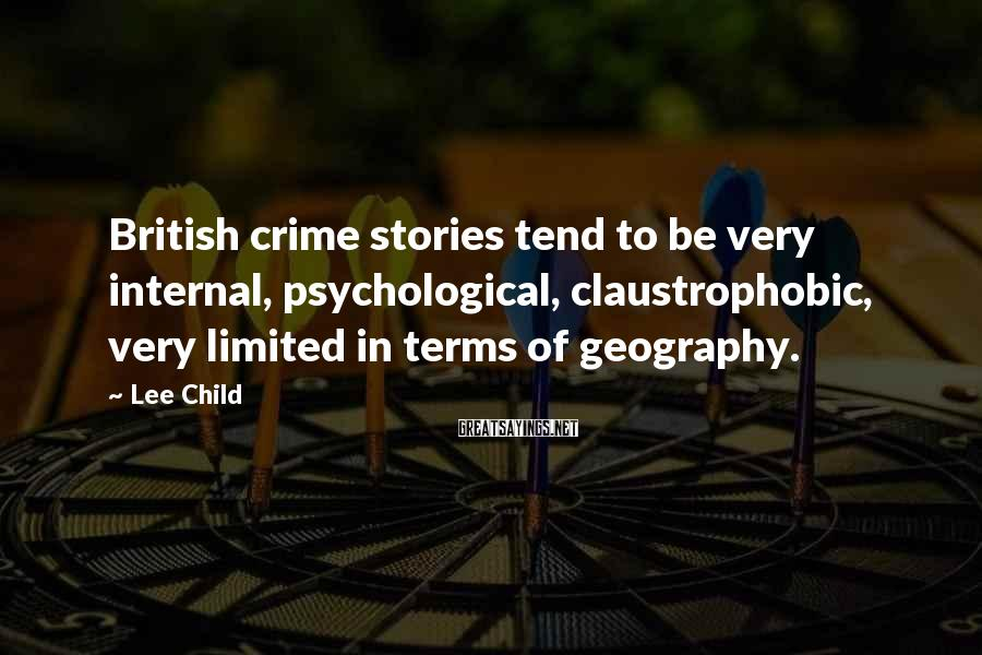 Lee Child Sayings: British crime stories tend to be very internal, psychological, claustrophobic, very limited in terms of