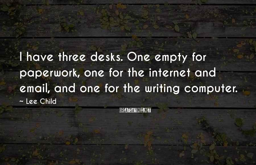 Lee Child Sayings: I have three desks. One empty for paperwork, one for the internet and email, and