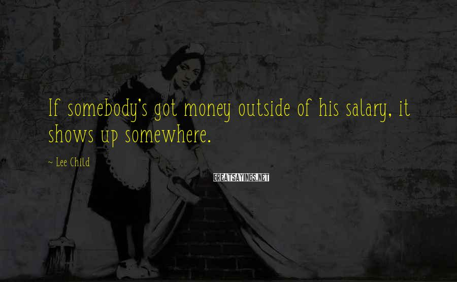 Lee Child Sayings: If somebody's got money outside of his salary, it shows up somewhere.
