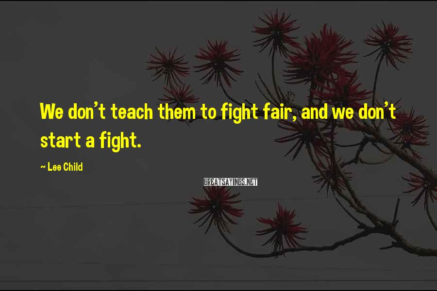 Lee Child Sayings: We don't teach them to fight fair, and we don't start a fight.