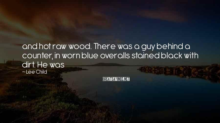 Lee Child Sayings: and hot raw wood. There was a guy behind a counter, in worn blue overalls