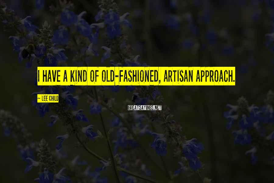 Lee Child Sayings: I have a kind of old-fashioned, artisan approach.