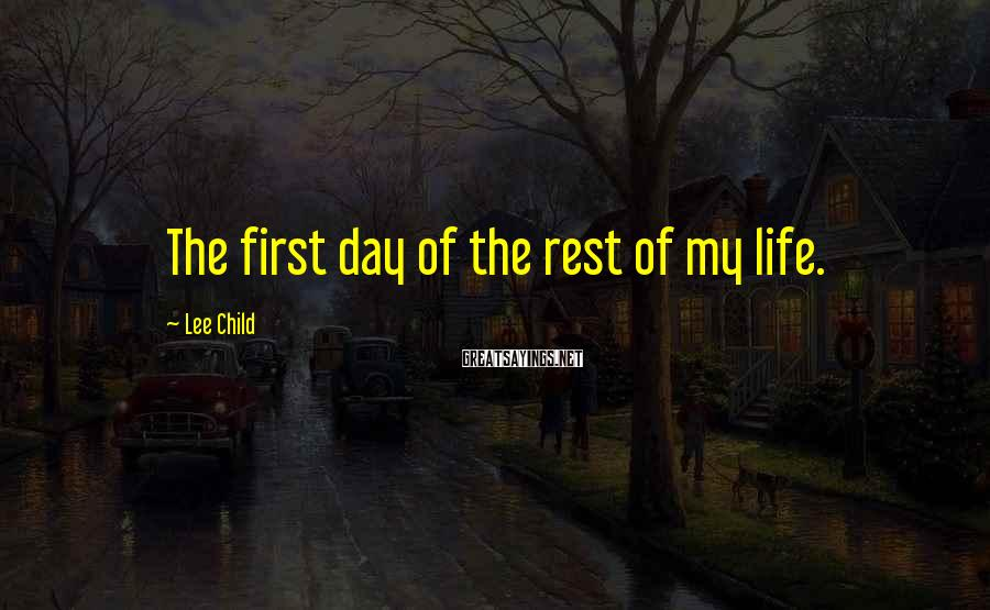 Lee Child Sayings: The first day of the rest of my life.