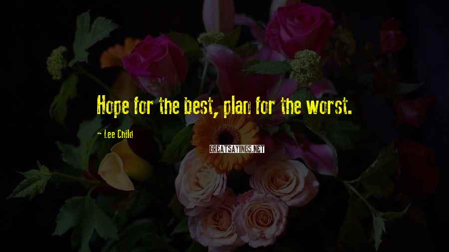Lee Child Sayings: Hope for the best, plan for the worst.