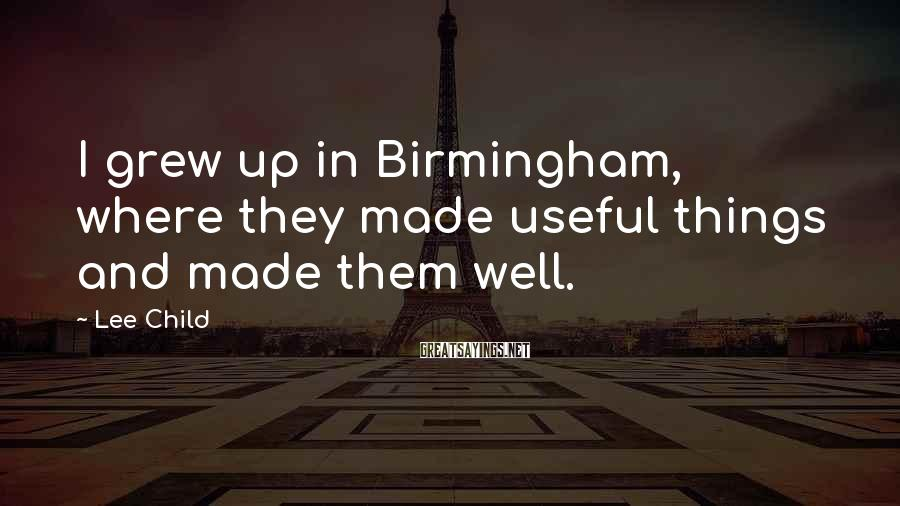 Lee Child Sayings: I grew up in Birmingham, where they made useful things and made them well.
