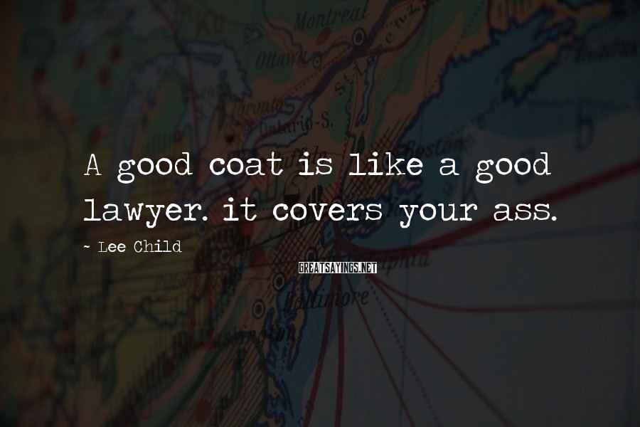 Lee Child Sayings: A good coat is like a good lawyer. it covers your ass.