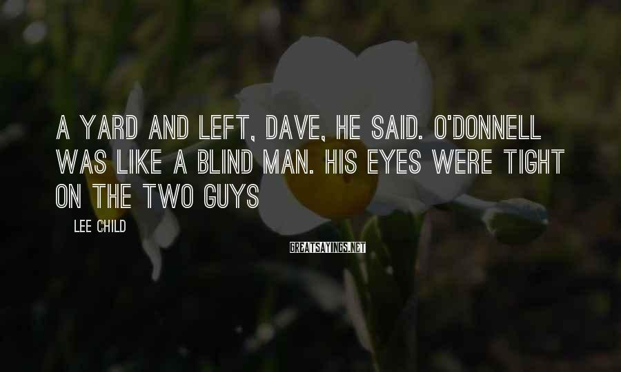 Lee Child Sayings: A yard and left, Dave, he said. O'Donnell was like a blind man. His eyes