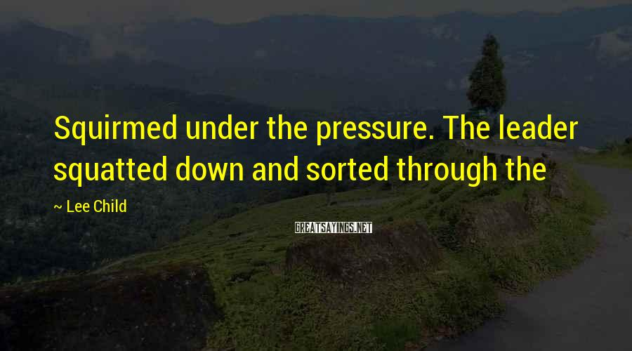 Lee Child Sayings: Squirmed under the pressure. The leader squatted down and sorted through the