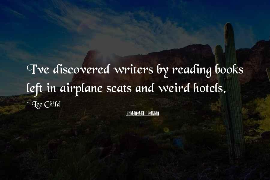 Lee Child Sayings: I've discovered writers by reading books left in airplane seats and weird hotels.