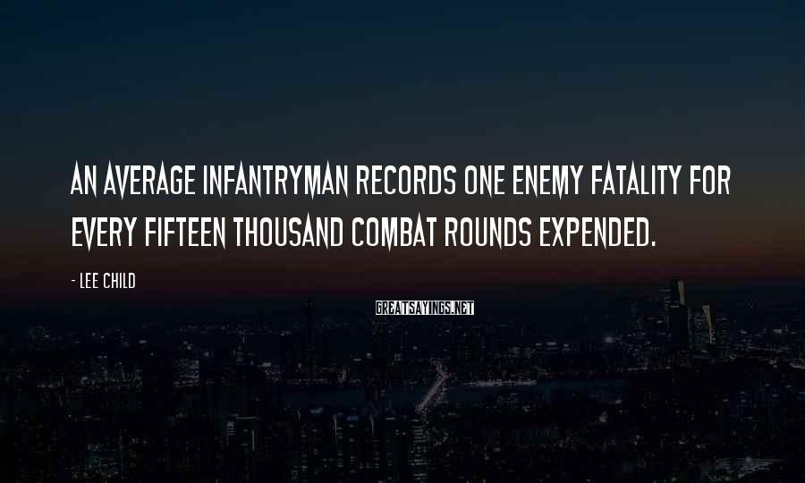 Lee Child Sayings: An average infantryman records one enemy fatality for every fifteen thousand combat rounds expended.