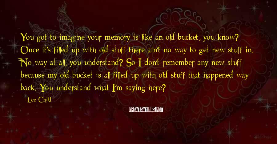 Lee Child Sayings: You got to imagine your memory is like an old bucket, you know? Once it's