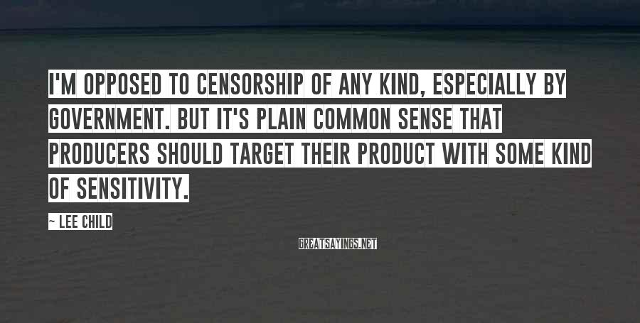 Lee Child Sayings: I'm opposed to censorship of any kind, especially by government. But it's plain common sense