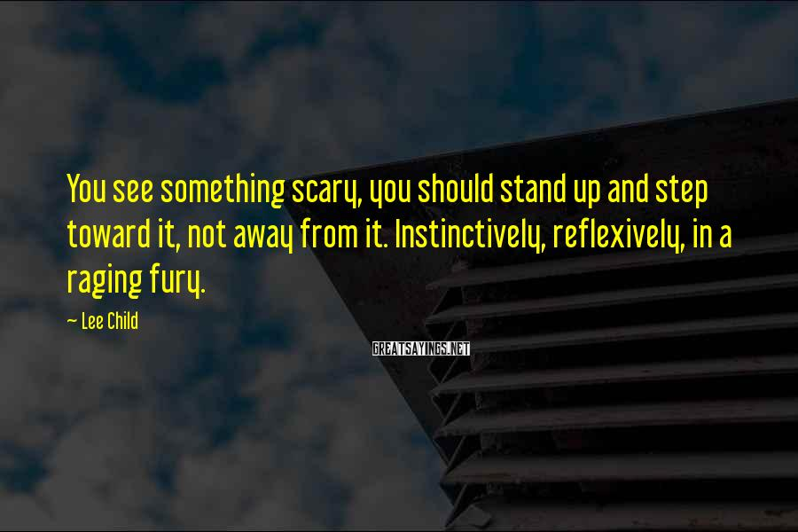 Lee Child Sayings: You see something scary, you should stand up and step toward it, not away from