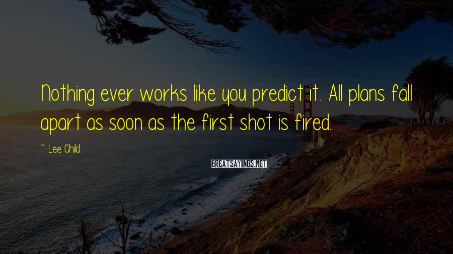 Lee Child Sayings: Nothing ever works like you predict it. All plans fall apart as soon as the