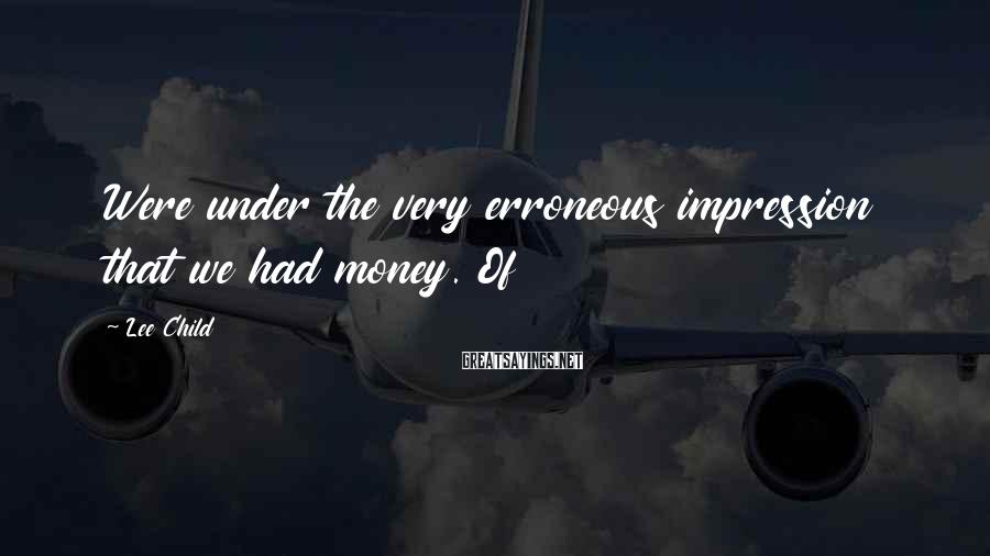Lee Child Sayings: Were under the very erroneous impression that we had money. Of