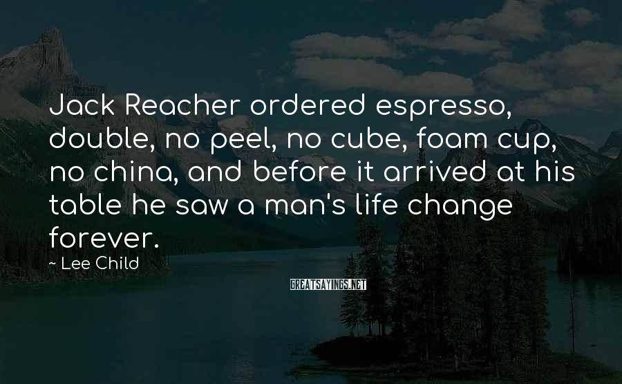 Lee Child Sayings: Jack Reacher ordered espresso, double, no peel, no cube, foam cup, no china, and before