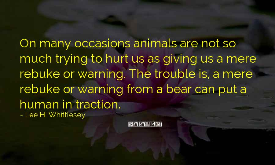 Lee H. Whittlesey Sayings: On many occasions animals are not so much trying to hurt us as giving us