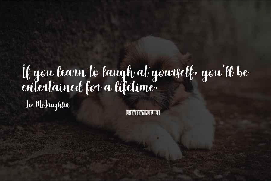 Lee McLaughlin Sayings: If you learn to laugh at yourself, you'll be entertained for a lifetime.
