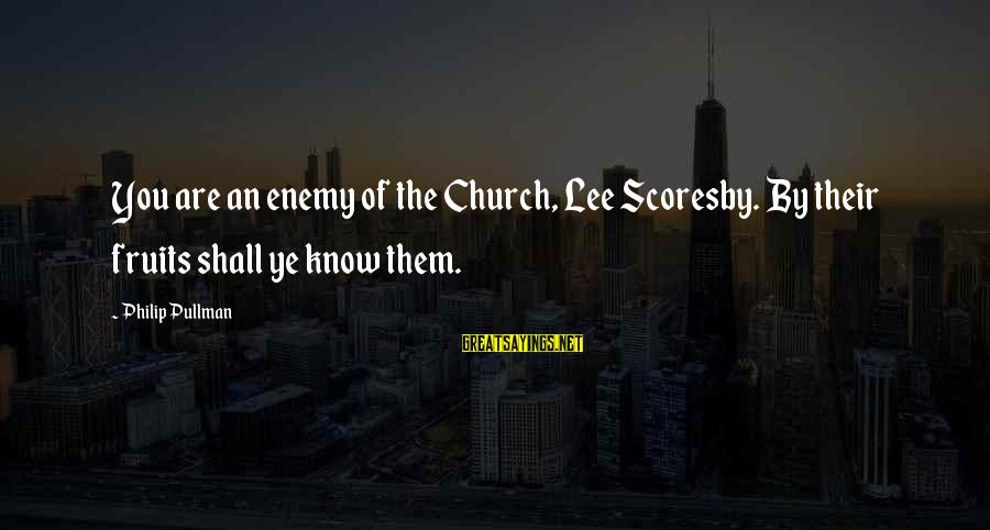 Lee Scoresby Sayings By Philip Pullman: You are an enemy of the Church, Lee Scoresby. By their fruits shall ye know