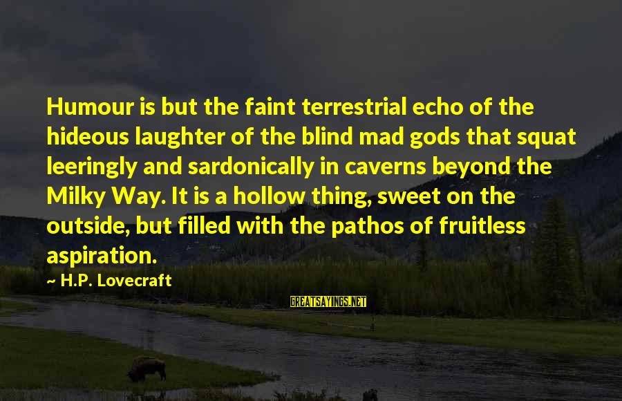 Leeringly Sayings By H.P. Lovecraft: Humour is but the faint terrestrial echo of the hideous laughter of the blind mad