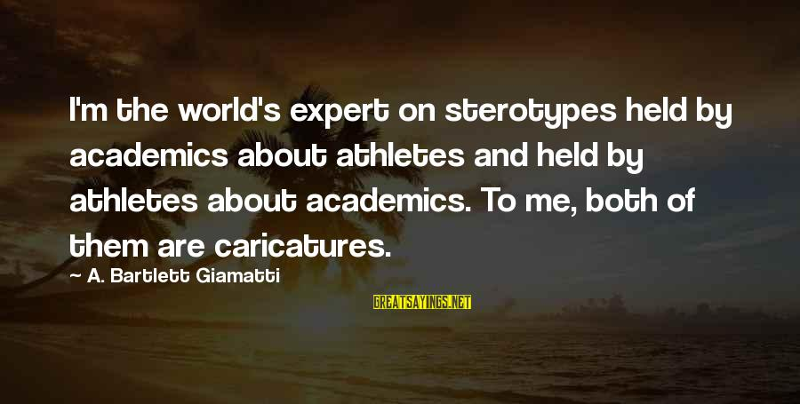 Leeves Sayings By A. Bartlett Giamatti: I'm the world's expert on sterotypes held by academics about athletes and held by athletes